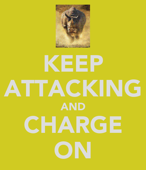 KEEP ATTACKING AND CHARGE ON