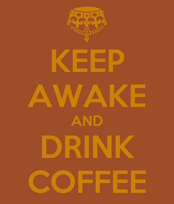 KEEP AWAKE AND DRINK COFFEE