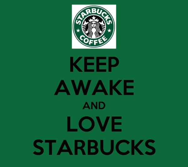 KEEP AWAKE AND LOVE STARBUCKS