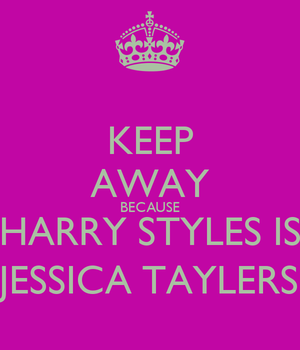 KEEP AWAY BECAUSE HARRY STYLES IS JESSICA TAYLERS
