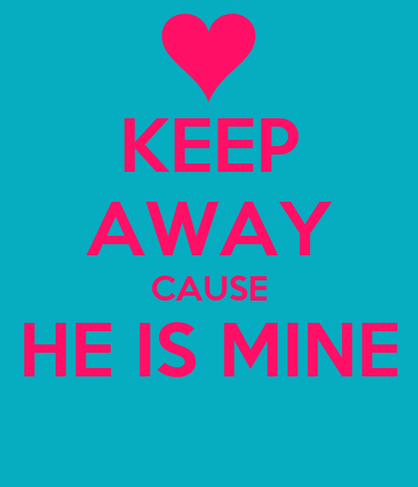 KEEP AWAY CAUSE HE IS MINE