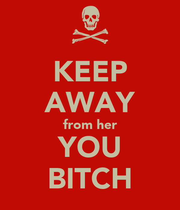 KEEP AWAY from her YOU BITCH