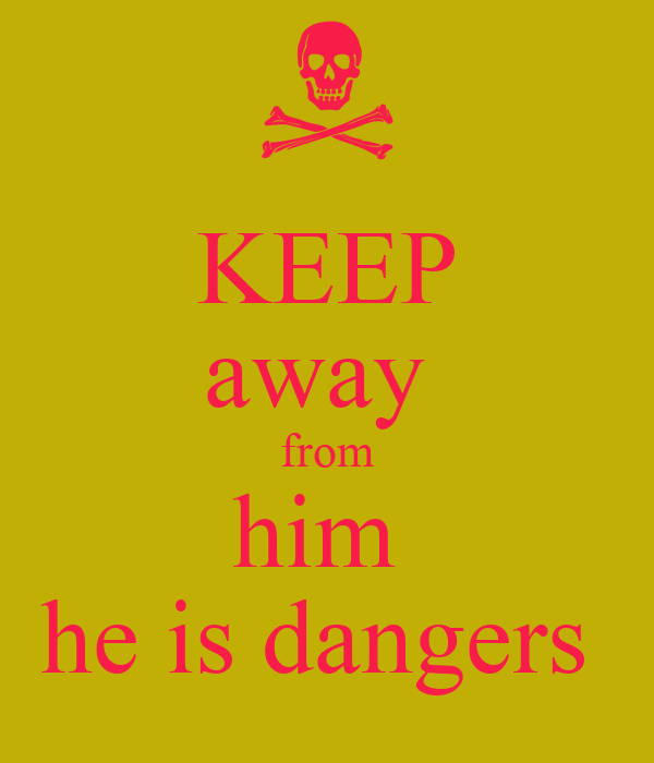 KEEP away  from him  he is dangers