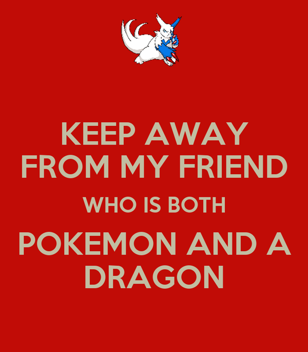 KEEP AWAY FROM MY FRIEND WHO IS BOTH POKEMON AND A DRAGON