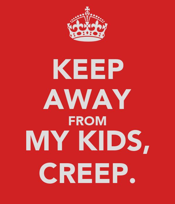 KEEP AWAY FROM MY KIDS, CREEP.