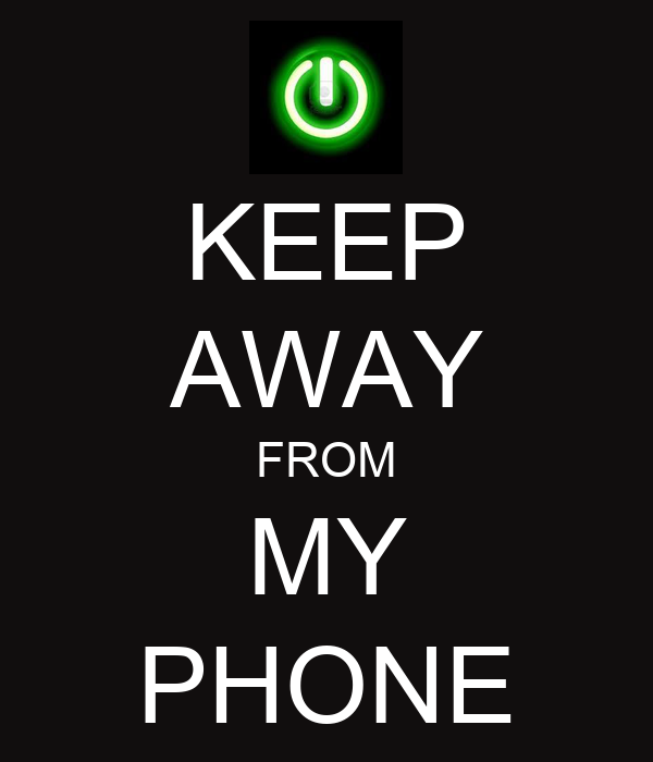 KEEP AWAY FROM MY PHONE