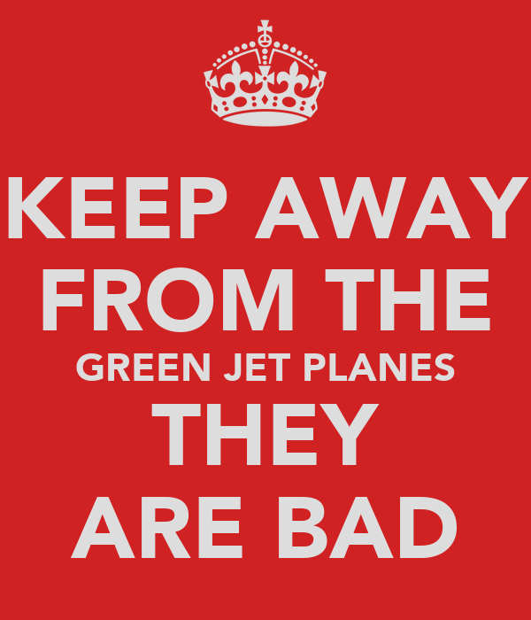 KEEP AWAY FROM THE GREEN JET PLANES THEY ARE BAD