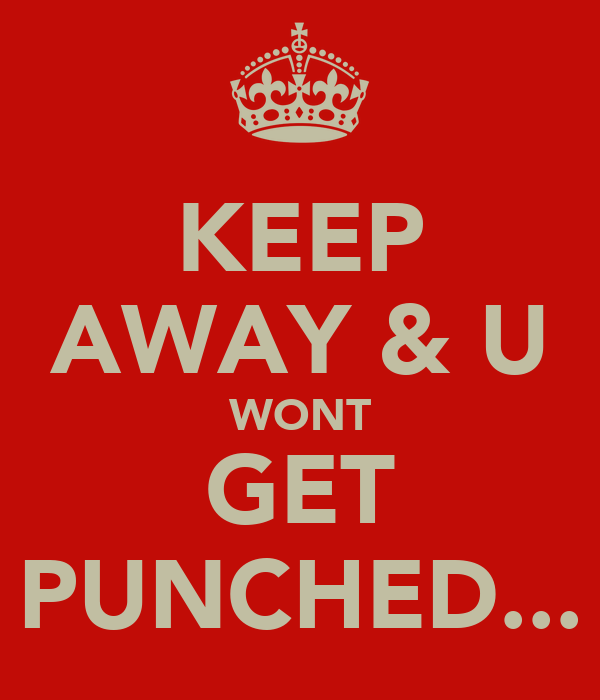 KEEP AWAY & U WONT GET PUNCHED...