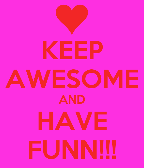 KEEP AWESOME AND HAVE FUNN!!!