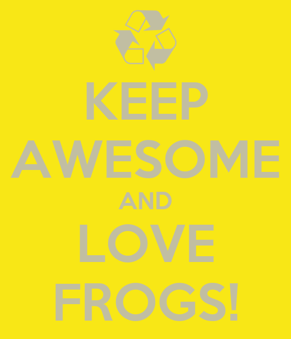 KEEP AWESOME AND LOVE FROGS!