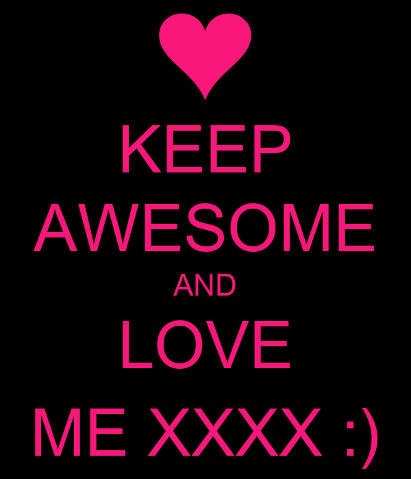 KEEP AWESOME AND LOVE ME XXXX :)