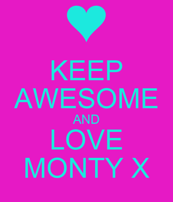 KEEP AWESOME AND LOVE MONTY X