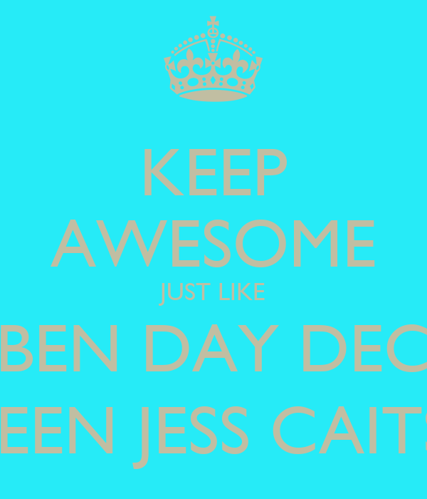 KEEP AWESOME JUST LIKE BEN DAY DEC REEN JESS CAITS