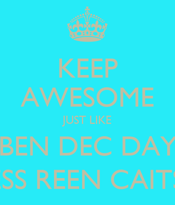 KEEP AWESOME JUST LIKE BEN DEC DAY JESS REEN CAITS