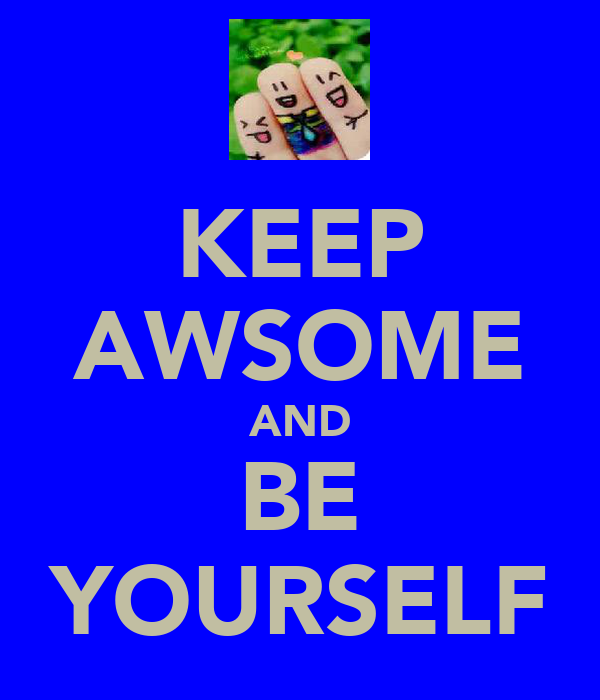 KEEP AWSOME AND BE YOURSELF