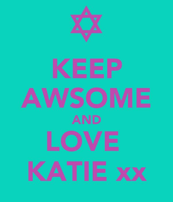 KEEP AWSOME AND LOVE  KATIE xx