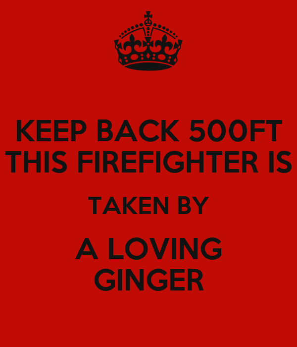 KEEP BACK 500FT THIS FIREFIGHTER IS TAKEN BY A LOVING GINGER