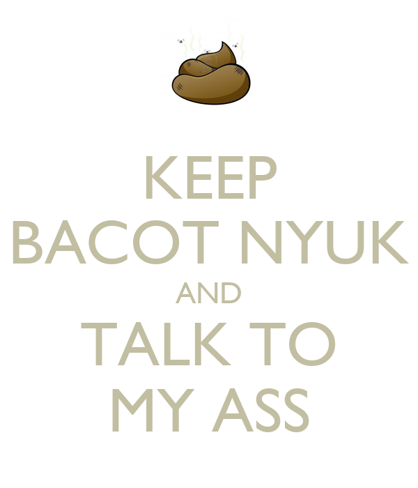 KEEP BACOT NYUK AND TALK TO MY ASS