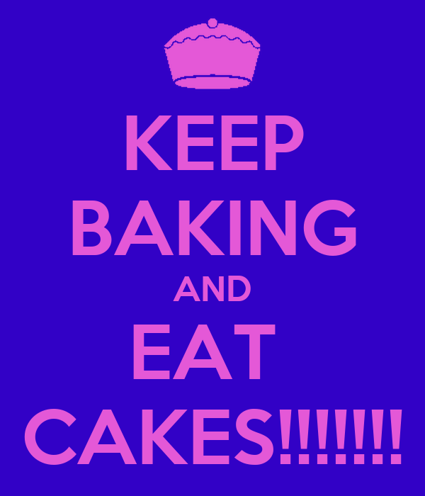 KEEP BAKING AND EAT  CAKES!!!!!!!