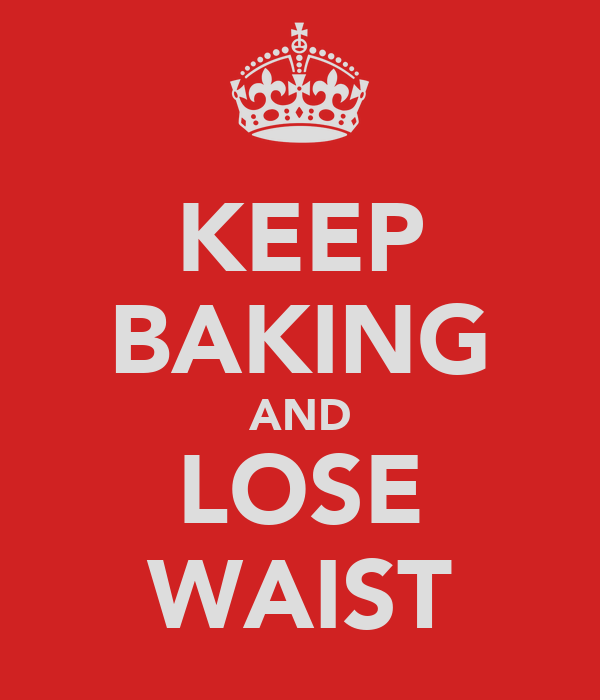 KEEP BAKING AND LOSE WAIST