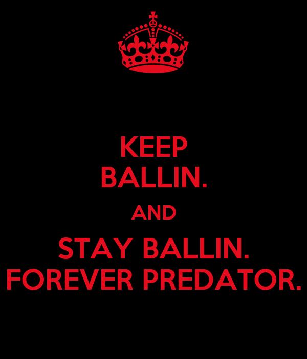 KEEP BALLIN. AND STAY BALLIN. FOREVER PREDATOR.
