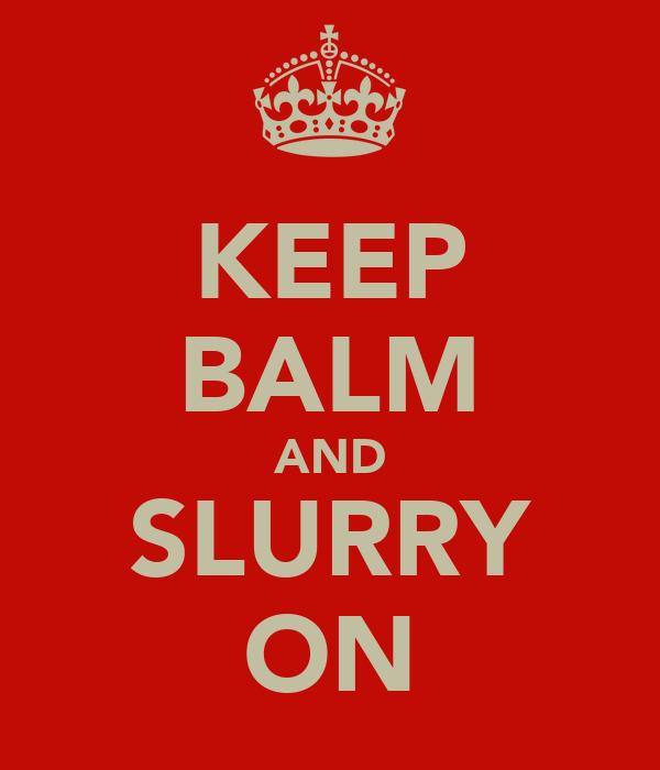 KEEP BALM AND SLURRY ON