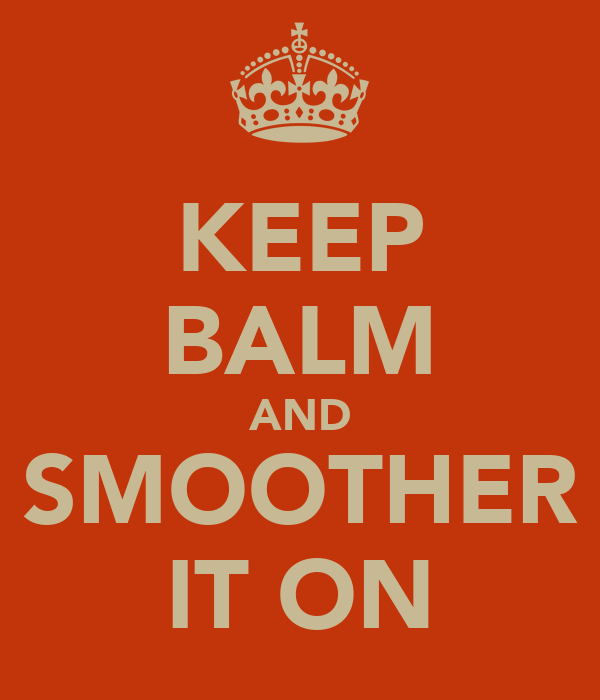 KEEP BALM AND SMOOTHER IT ON