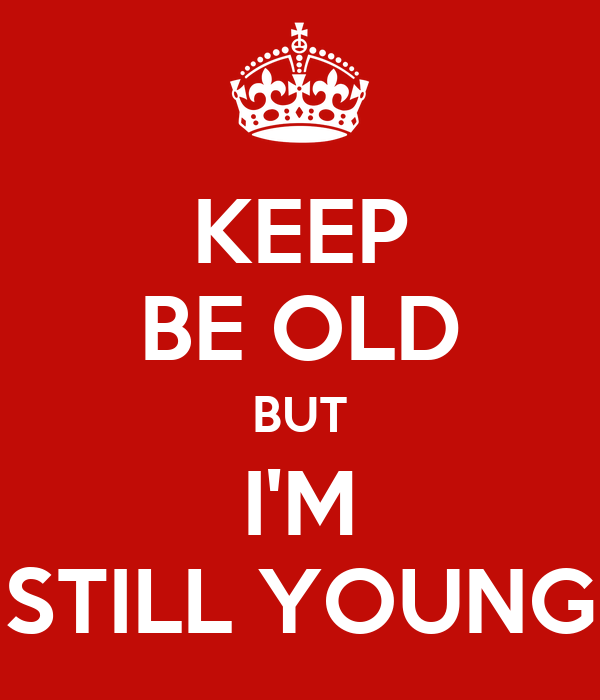 KEEP BE OLD BUT I'M STILL YOUNG