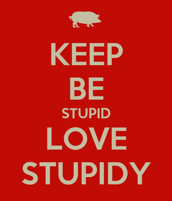KEEP BE STUPID LOVE STUPIDY