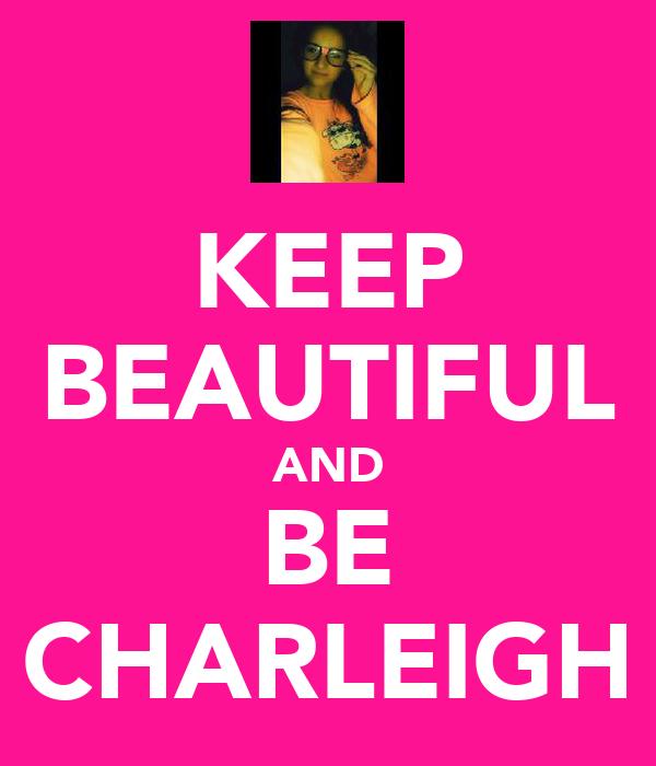 KEEP BEAUTIFUL AND BE CHARLEIGH