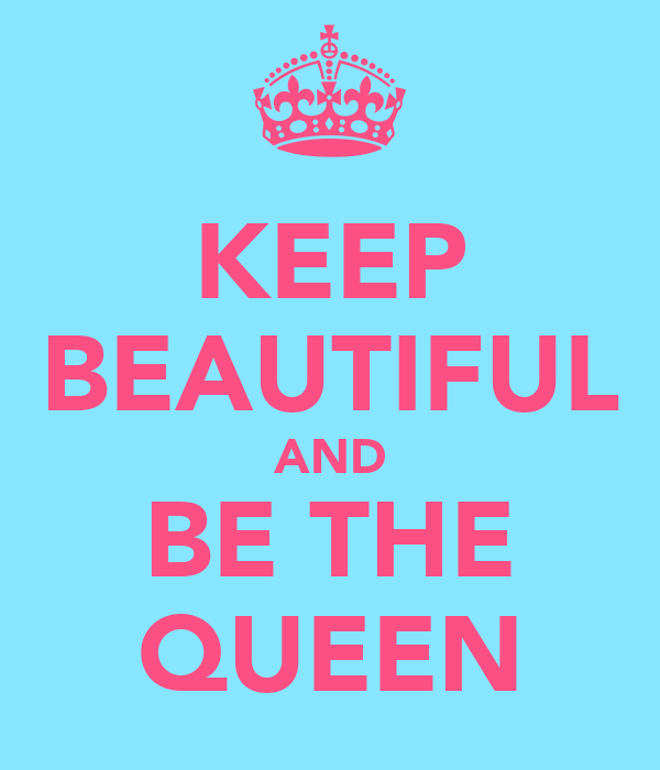 KEEP BEAUTIFUL AND BE THE QUEEN