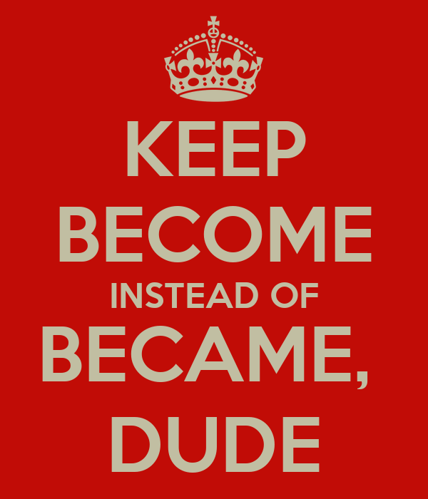 KEEP BECOME INSTEAD OF BECAME,  DUDE