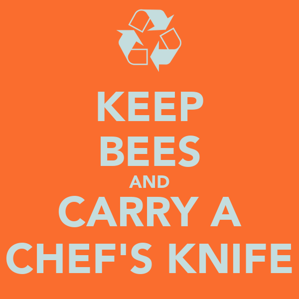KEEP BEES AND CARRY A CHEF'S KNIFE