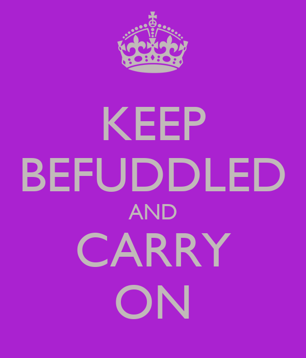 KEEP BEFUDDLED AND CARRY ON