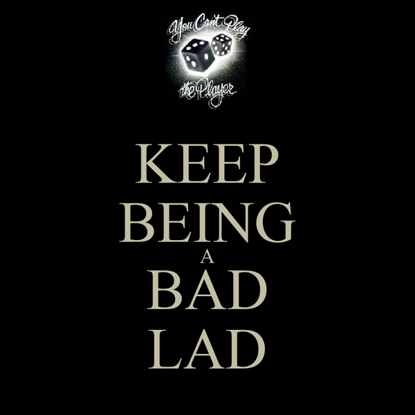 KEEP BEING A BAD LAD