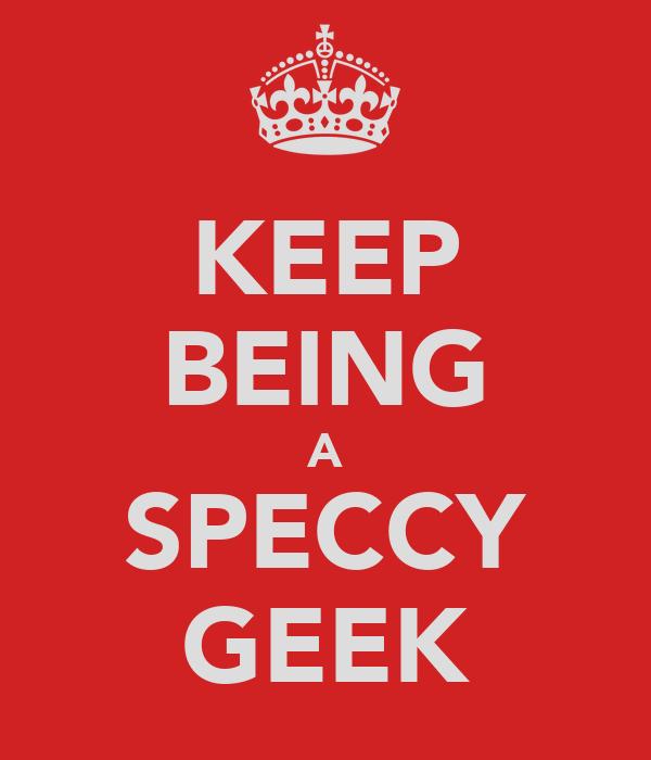 KEEP BEING A SPECCY GEEK