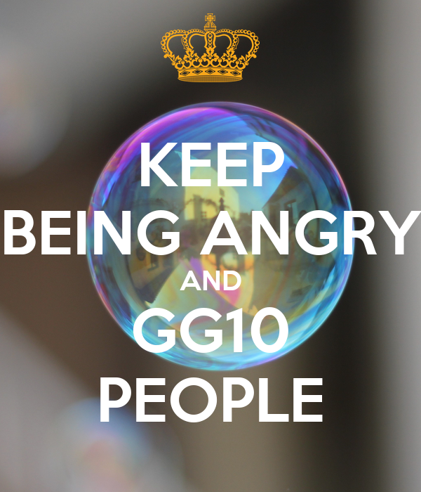 KEEP BEING ANGRY AND GG10 PEOPLE