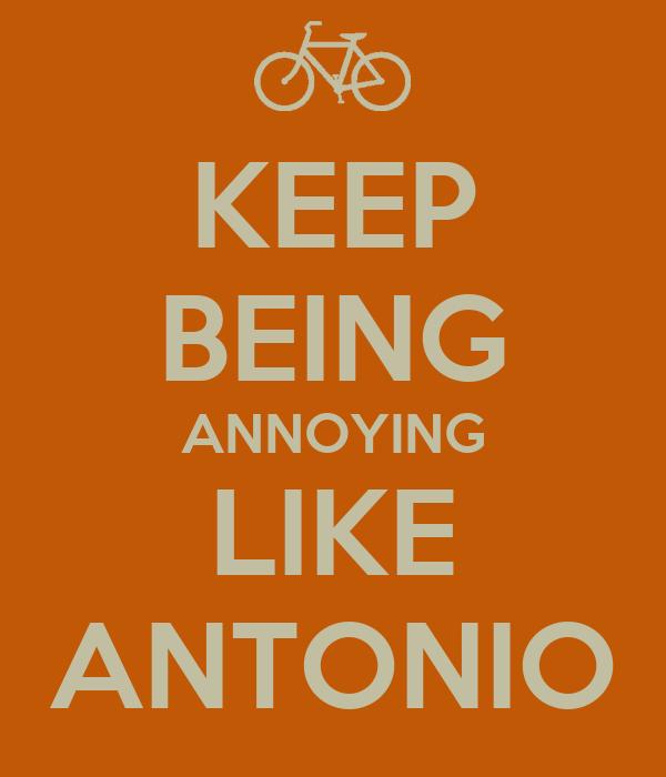 KEEP BEING ANNOYING LIKE ANTONIO