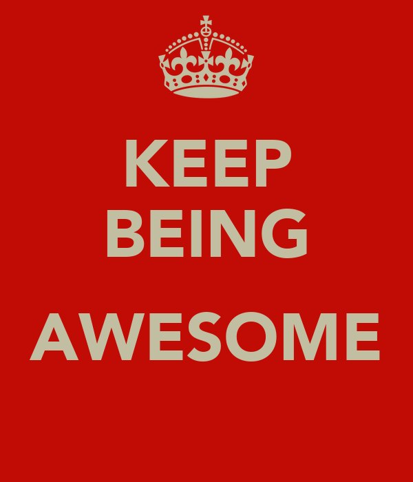 KEEP BEING  AWESOME