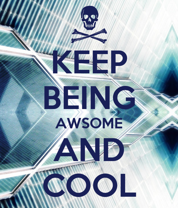 KEEP BEING AWSOME AND COOL