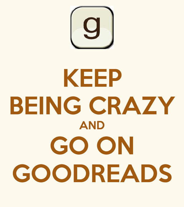 KEEP BEING CRAZY AND GO ON GOODREADS