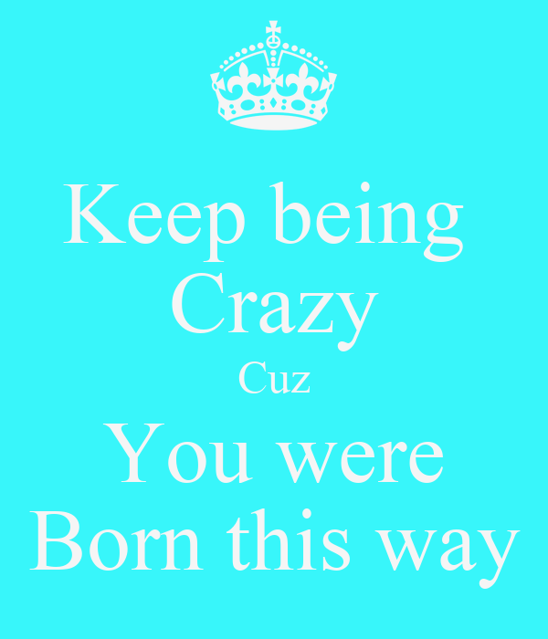 Keep being  Crazy Cuz You were Born this way