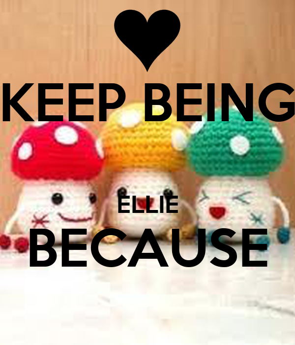 KEEP BEING  ELLIE BECAUSE