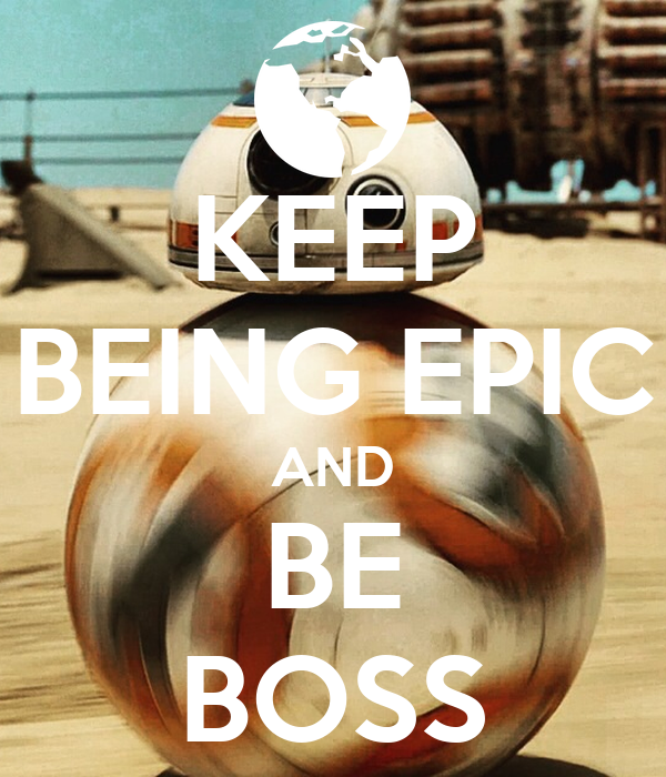 KEEP BEING EPIC AND BE BOSS
