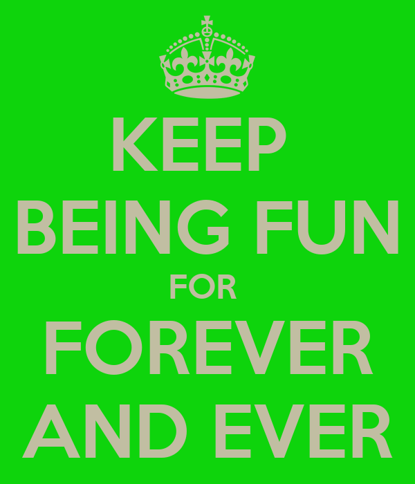 KEEP  BEING FUN FOR  FOREVER AND EVER