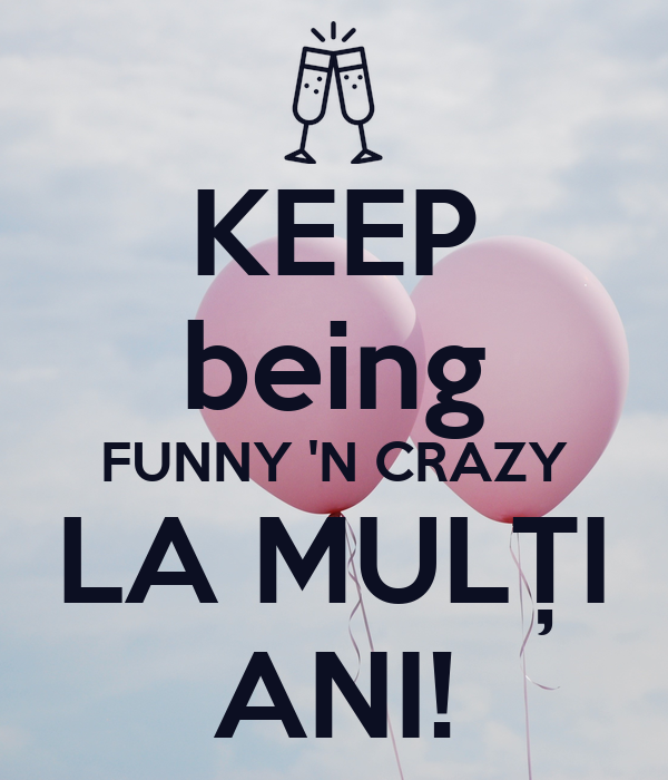 KEEP being FUNNY 'N CRAZY LA MULȚI ANI!