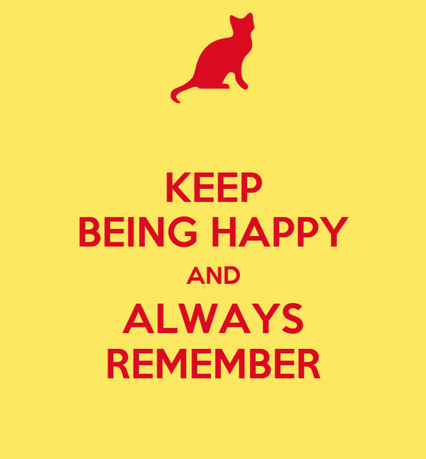 KEEP BEING HAPPY AND ALWAYS REMEMBER