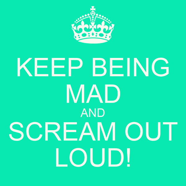 KEEP BEING MAD AND SCREAM OUT LOUD!