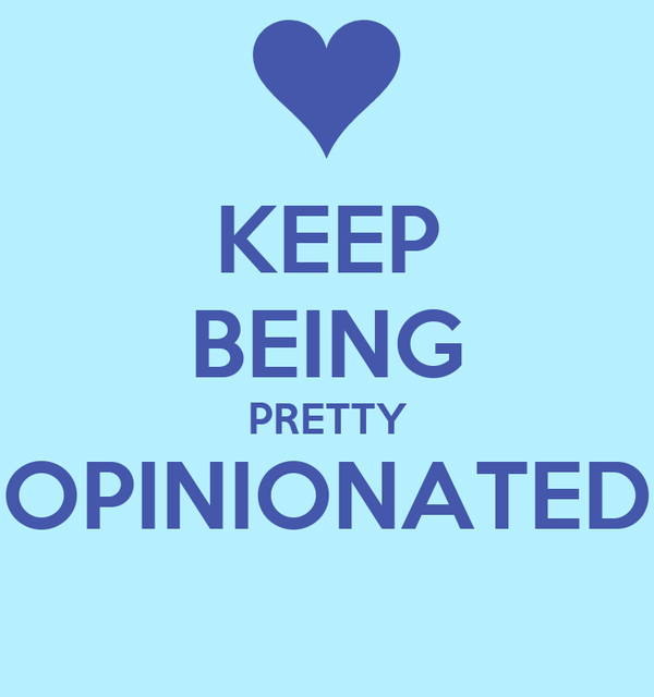 KEEP BEING PRETTY OPINIONATED