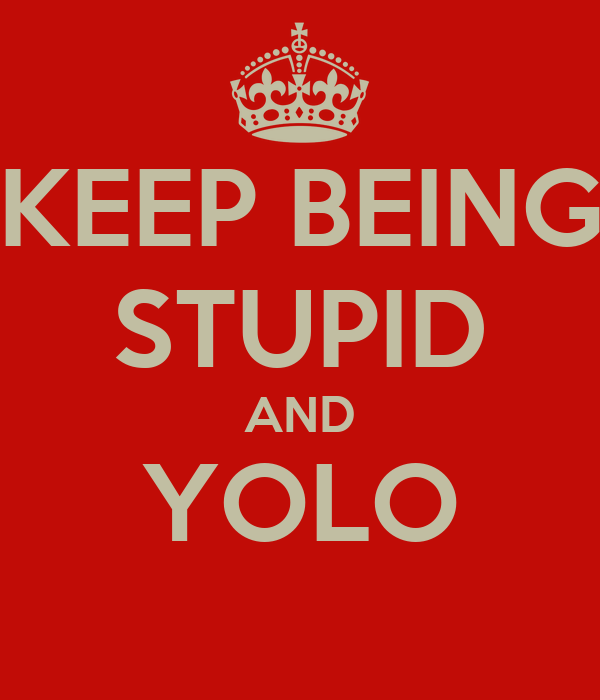 KEEP BEING STUPID AND YOLO